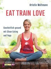 EAT TRAIN LOVE - Ganzheitlich gesund mit Clean Eating und Yoga