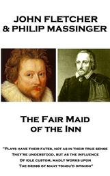 "The Fair Maid of the Inn - ""Plays have their fates, not as in their true sense They're understood, but as the influence Of idle custom, madly works upon The dross of many tongu'd opinion"""