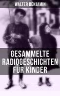 Walter Benjamin: Gesammelte Radiogeschichten für Kinder