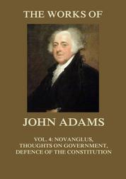 The Works of John Adams Vol. 4 - Novanglus, Thoughts on Government, Defence of the Constitution I (Annotated)