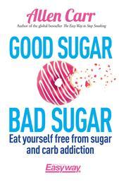 Good Sugar Bad Sugar - Eat yourself free from sugar and carb addiction
