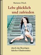 Marianne Ditsch: Lebe glücklich und zufrieden - durch das Beseitigen falscher Glaubensätze