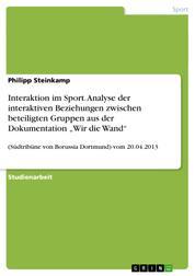 """Interaktion im Sport. Analyse der interaktiven Beziehungen zwischen beteiligten Gruppen aus der Dokumentation """"Wir die Wand"""" - (Südtribüne von Borussia Dortmund) vom 20.04.2013"""
