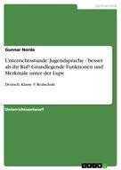 Gunnar Norda: Unterrichtsstunde: Jugendsprache - besser als ihr Ruf? Grundlegende Funktionen und Merkmale unter der Lupe