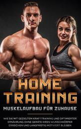 Home Training - Muskelaufbau für Zuhause: Wie Sie mit gezieltem Krafttraining und optimierter Ernährung ohne Geräte Ihren Wunschkörper erreichen und langfristig motiviert bleiben