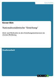 """Nationalsozialistische """"Erziehung"""" - Ziele und Methoden in den Erziehungsinstituionen im zweiten Weltkrieg"""