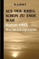 W. A. Hary: Als der Krieg schon zu Ende war: Ein Nachkriegsroman