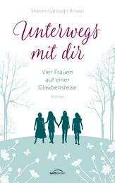 Unterwegs mit dir - Vier Frauen auf einer Glaubensreise. Roman.