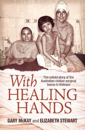 With Healing Hands - The untold story of Australian civilian surgical teams in Vietnam