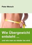 Peter Mersch: Wie Übergewicht entsteht ... und wie man es wieder los wird