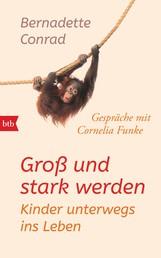 Groß und stark werden: Kinder unterwegs ins Leben. - Gespräche mit Cornelia Funke