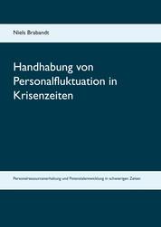 Handhabung von Personalfluktuation in Krisenzeiten - Personalressourcenerhaltung und Potenzialentwicklung in schwierigen Zeiten
