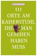 Barbara Krull: 111 Orte am Kaiserstuhl, die man gesehen haben muss