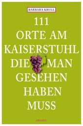 111 Orte am Kaiserstuhl, die man gesehen haben muss - Reiseführer
