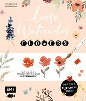 Loose Watercolor – Flowers - Der neue Aquarell-Trend: Mit wenigen Pinselstrichen zum Blüten-Motiv
