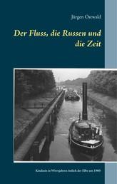 Der Fluss, die Russen und die Zeit - Kindsein in Wirrejahren östlich der Elbe um 1960 - Roman