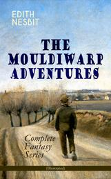 THE MOULDIWARP ADVENTURES – Complete Fantasy Series (Illustrated) - The Journey Back In Time (Children's Books Classics)