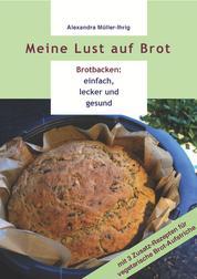 Meine Lust auf Brot - Brotbacken: einfach, lecker und gesund