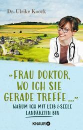 »Frau Doktor, wo ich Sie gerade treffe...« - Warum ich mit Leib und Seele Landärztin bin
