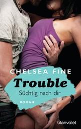 Trouble - Süchtig nach Dir - Roman