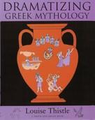 Louise Thistle: Teacher's Workbook for Dramatizing Greek Mythology