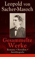 Leopold Sacher-Masoch: Gesammelte Werke: Romane + Novellen + Autobiografie