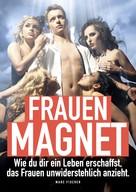 Marc Fischer: Frauenmagnet. Wie Du Dir ein Leben erschaffst, das Frauen anzieht