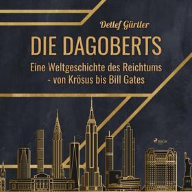 Die Dagoberts - Eine Weltgeschichte des Reichtums - von Krösus bis Bill Gates (Ungekürzt)