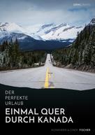 Alexander Fischer: Der perfekte Urlaub: Einmal quer durch Kanada – Eine Reise zwischen unberührter Natur und Großstadtflair