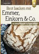 Mirjam Beile: Brot backen mit Emmer, Einkorn und Co. im Brotbackautomaten