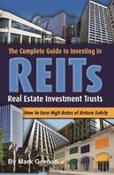 Mark Gordon: The Complete Guide to Investing in Reits How to Earn High Rates of Return Safely