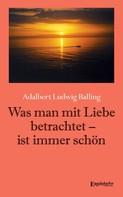 Adalbert Ludwig Balling: Was man mit Liebe betrachtet - ist immer schön