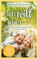 Elisabeth Reichlmair: Ich will aber...! Herausfordernde Kinder liebevoll durch die Trotzphase begleiten