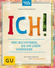 ICH! Drei Buchstaben, die Ihr Leben verändern - Der kleine Coach für mehr Selbstbewusstsein