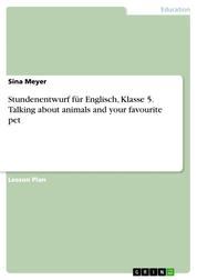 Stundenentwurf für Englisch, Klasse 5. Talking about animals and your favourite pet
