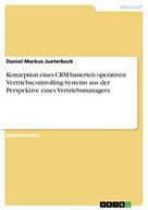 Daniel Markus Jueterbock: Konzeption eines CRM-basierten operativen Vertriebscontrolling-Systems aus der Perspektive eines Vertriebsmanagers