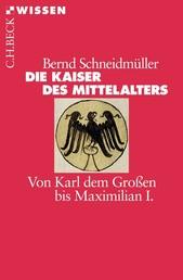 Die Kaiser des Mittelalters - Von Karl dem Großen bis Maximilian I.