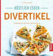 Köstlich essen Divertikel - 140 Rezepte für alle Phasen der Erkrankung