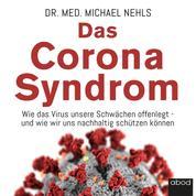 Das Corona-Syndrom - Wie das Virus unsere Schwächen offenlegt – und wie wir uns nachhaltig schützen können