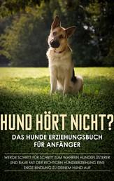 Hund hört nicht? Das Hunde Erziehungsbuch für Anfänger: Werde Schritt für Schritt zum wahren Hundeflüsterer und baue mit der richtigen Hundeerziehung eine enge Bindung zu deinem Hund auf