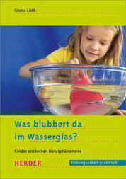 Was blubbert da im Wasserglas? - Kinder entdecken Naturphänomene
