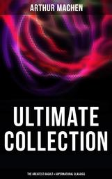 ARTHUR MACHEN Ultimate Collection: The Greatest Occult & Supernatural Classics in One Volume (Including Translations, Essays & Autobiography) - The Great God Pan, The Hill of Dreams, The Terror, The Memoirs of Casanova, The Shining Pyramid, The Secret Glory, The Bowmen, The Great Return, The Three Impostors…