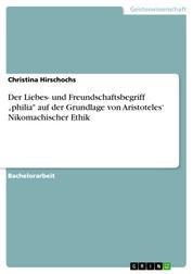 """Der Liebes- und Freundschaftsbegriff """"philia"""" auf der Grundlage von Aristoteles' Nikomachischer Ethik"""