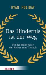 Das Hindernis ist der Weg - Mit der Philosophie der Stoiker zum Triumph