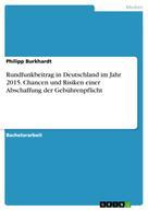 Philipp Burkhardt: Rundfunkbeitrag in Deutschland im Jahr 2015. Chancen und Risiken einer Abschaffung der Gebührenpflicht