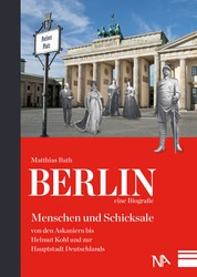 Berlin - eine Biografie - Menschen und Schicksale von den Askaniern bis Helmut Kohl und zur Hauptstadt Deutschlands