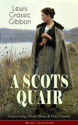 A SCOTS QUAIR: Sunset Song, Cloud Howe & Grey Granite (World's Classics Series) - A Gripping Trilogy of a Woman's Life amidst the Radically Changing World (One of the Most Important British Novels of the 20th Century)