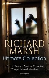 RICHARD MARSH Ultimate Collection: Horror Classics, Murder Mysteries & Supernatural Thrillers (Illustrated) - The Beetle, Tom Ossington's Ghost, Crime and the Criminal, The Datchet Diamonds, The Chase of the Ruby, A Duel, The Woman with One Hand, Marvels and Mysteries, Between the Dark and the Daylight…