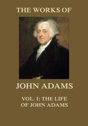 The Works of John Adams Vol. 1 - Life of John Adams (Annotated)