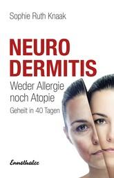Neurodermitis - Weder Allergie noch Atopie - Geheilt in 40 Tagen